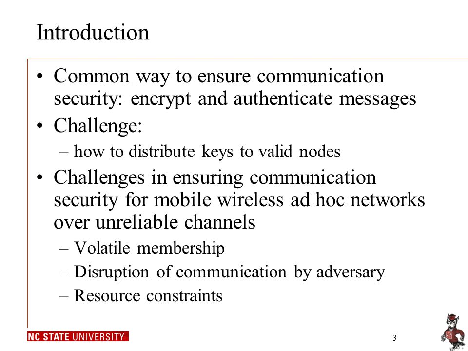 3 Introduction Common way to ensure communication security: encrypt and authenticate messages Challenge: –how to distribute keys to valid nodes Challenges in ensuring communication security for mobile wireless ad hoc networks over unreliable channels –Volatile membership –Disruption of communication by adversary –Resource constraints
