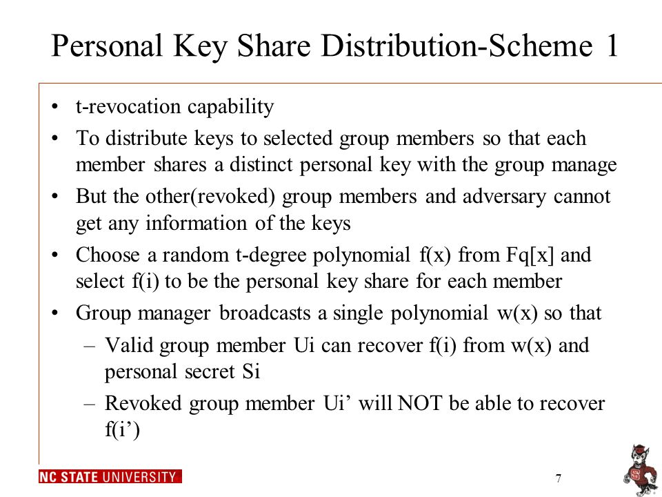 7 Personal Key Share Distribution-Scheme 1 t-revocation capability To distribute keys to selected group members so that each member shares a distinct personal key with the group manage But the other(revoked) group members and adversary cannot get any information of the keys Choose a random t-degree polynomial f(x) from Fq[x] and select f(i) to be the personal key share for each member Group manager broadcasts a single polynomial w(x) so that –Valid group member Ui can recover f(i) from w(x) and personal secret Si –Revoked group member Ui' will NOT be able to recover f(i')