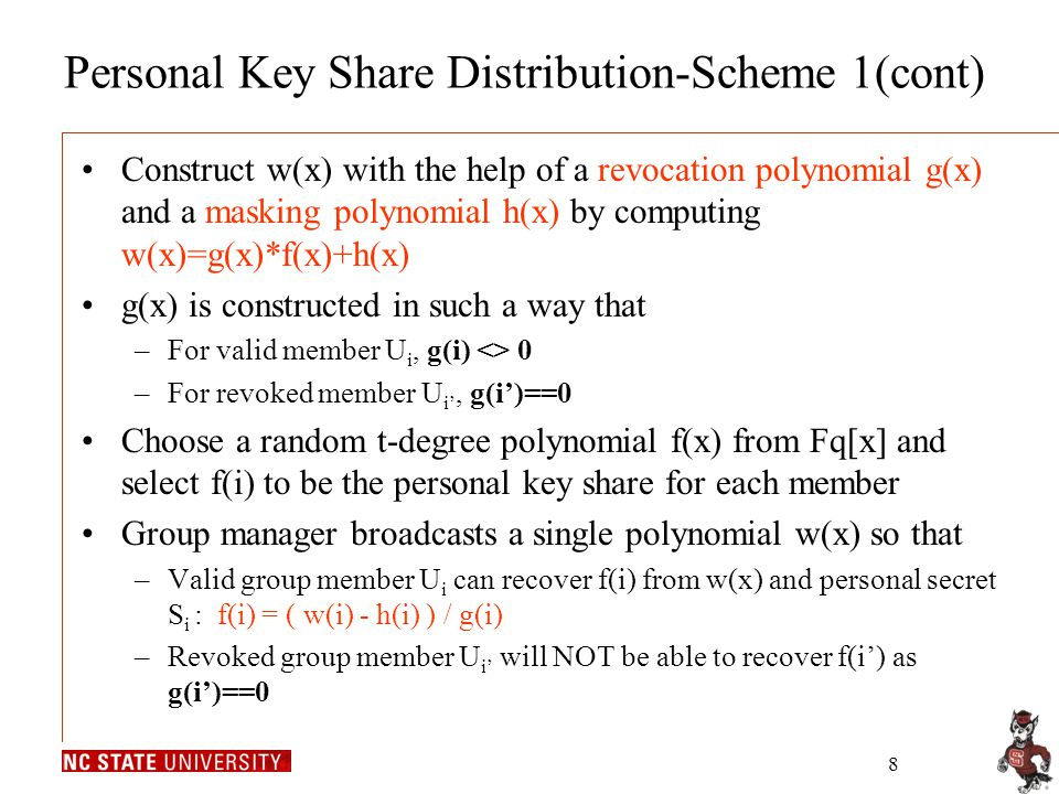 8 Personal Key Share Distribution-Scheme 1(cont) Construct w(x) with the help of a revocation polynomial g(x) and a masking polynomial h(x) by computing w(x)=g(x)*f(x)+h(x) g(x) is constructed in such a way that –For valid member U i, g(i) <> 0 –For revoked member U i', g(i')==0 Choose a random t-degree polynomial f(x) from Fq[x] and select f(i) to be the personal key share for each member Group manager broadcasts a single polynomial w(x) so that –Valid group member U i can recover f(i) from w(x) and personal secret S i : f(i) = ( w(i) - h(i) ) / g(i) –Revoked group member U i' will NOT be able to recover f(i') as g(i')==0