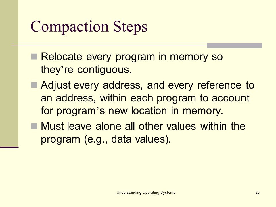 Understanding Operating Systems25 Compaction Steps Relocate every program in memory so they ' re contiguous. Adjust every address, and every reference