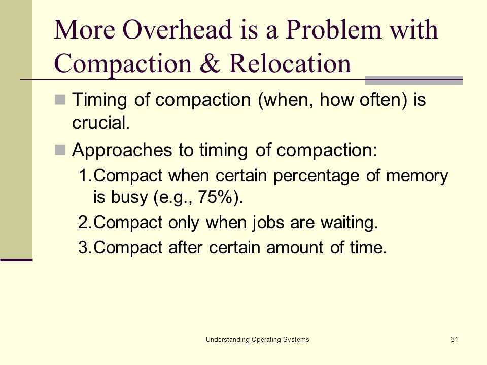 Understanding Operating Systems31 More Overhead is a Problem with Compaction & Relocation Timing of compaction (when, how often) is crucial. Approache