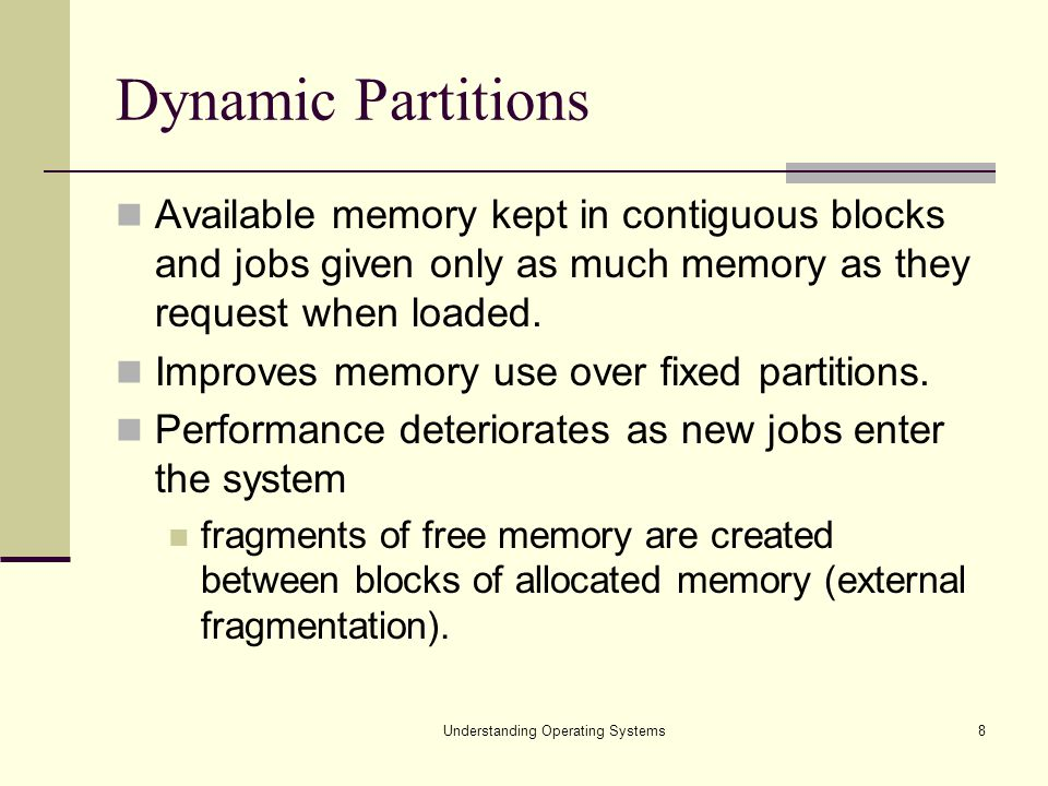 8 Dynamic Partitions Available memory kept in contiguous blocks and jobs given only as much memory as they request when loaded. Improves memory use ov