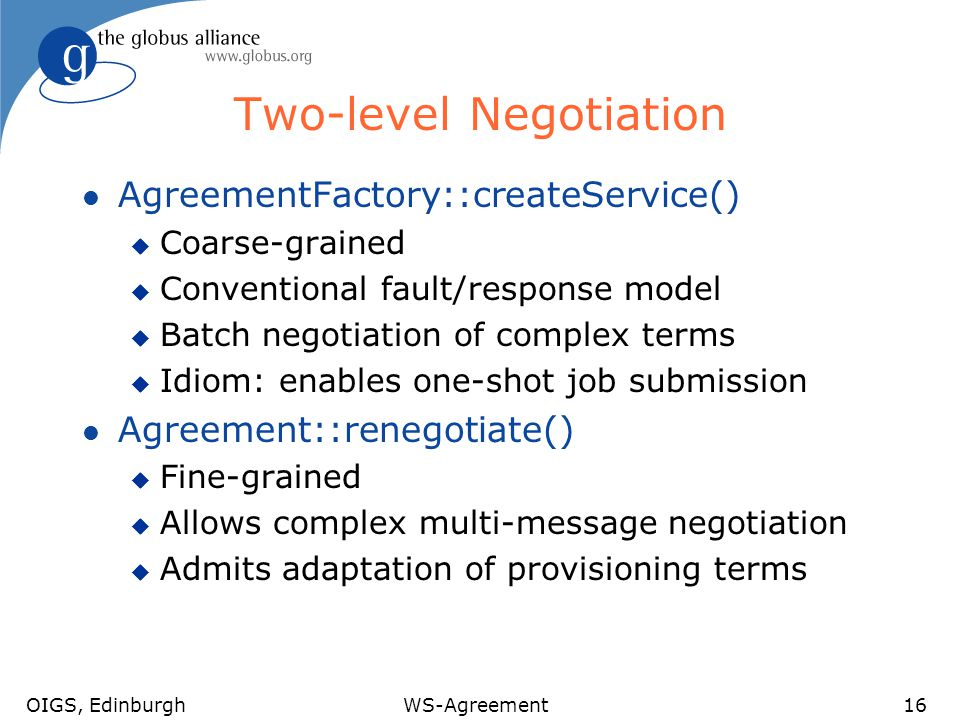 OIGS, EdinburghWS-Agreement16 Two-level Negotiation l AgreementFactory::createService() u Coarse-grained u Conventional fault/response model u Batch negotiation of complex terms u Idiom: enables one-shot job submission l Agreement::renegotiate() u Fine-grained u Allows complex multi-message negotiation u Admits adaptation of provisioning terms