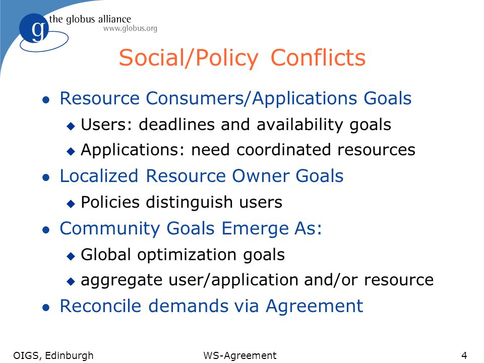 OIGS, EdinburghWS-Agreement4 Social/Policy Conflicts l Resource Consumers/Applications Goals u Users: deadlines and availability goals u Applications: need coordinated resources l Localized Resource Owner Goals u Policies distinguish users l Community Goals Emerge As: u Global optimization goals u aggregate user/application and/or resource l Reconcile demands via Agreement