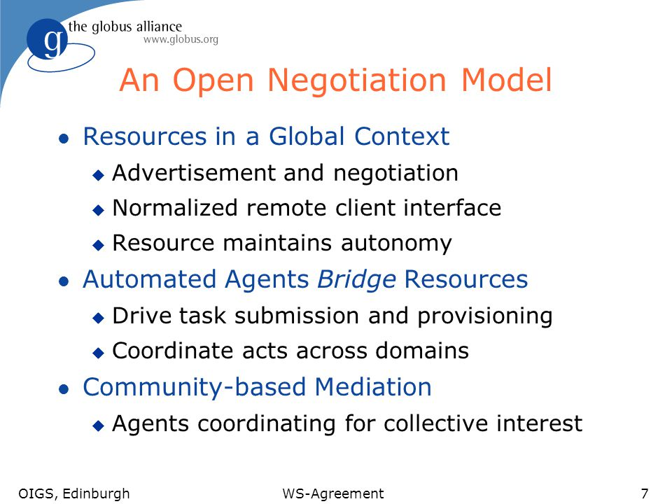 OIGS, EdinburghWS-Agreement7 An Open Negotiation Model l Resources in a Global Context u Advertisement and negotiation u Normalized remote client interface u Resource maintains autonomy l Automated Agents Bridge Resources u Drive task submission and provisioning u Coordinate acts across domains l Community-based Mediation u Agents coordinating for collective interest