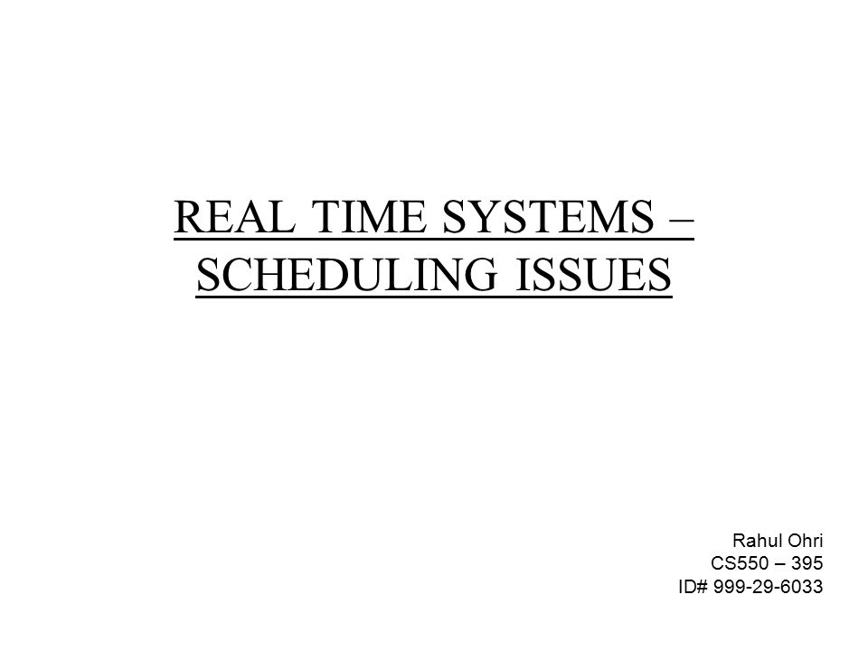 REAL TIME SYSTEMS – SCHEDULING ISSUES Rahul Ohri CS550 – 395 ID# 999-29-6033