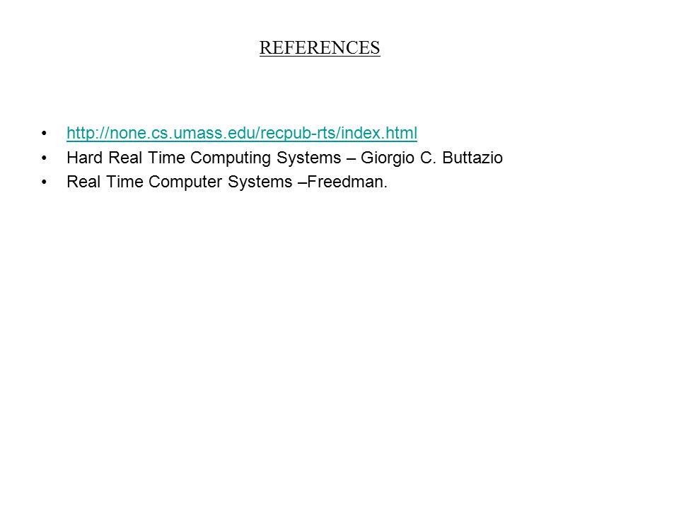 REFERENCES http://none.cs.umass.edu/recpub-rts/index.html Hard Real Time Computing Systems – Giorgio C. Buttazio Real Time Computer Systems –Freedman.