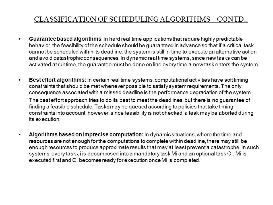 Guarantee based algorithms: In hard real time applications that require highly predictable behavior, the feasibility of the schedule should be guarant
