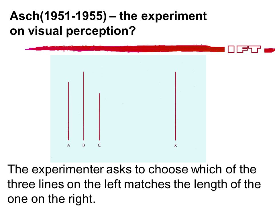Asch(1951-1955) – the experiment on visual perception? The experimenter asks to choose which of the three lines on the left matches the length of the