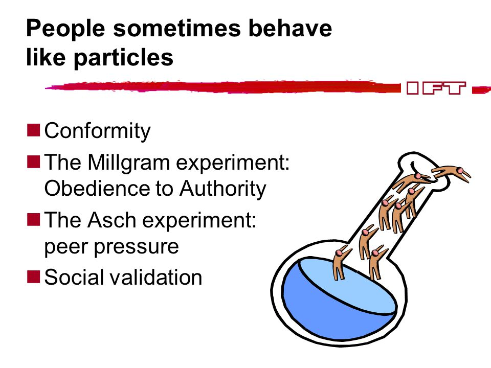 People sometimes behave like particles Conformity The Millgram experiment: Obedience to Authority The Asch experiment: peer pressure Social validation