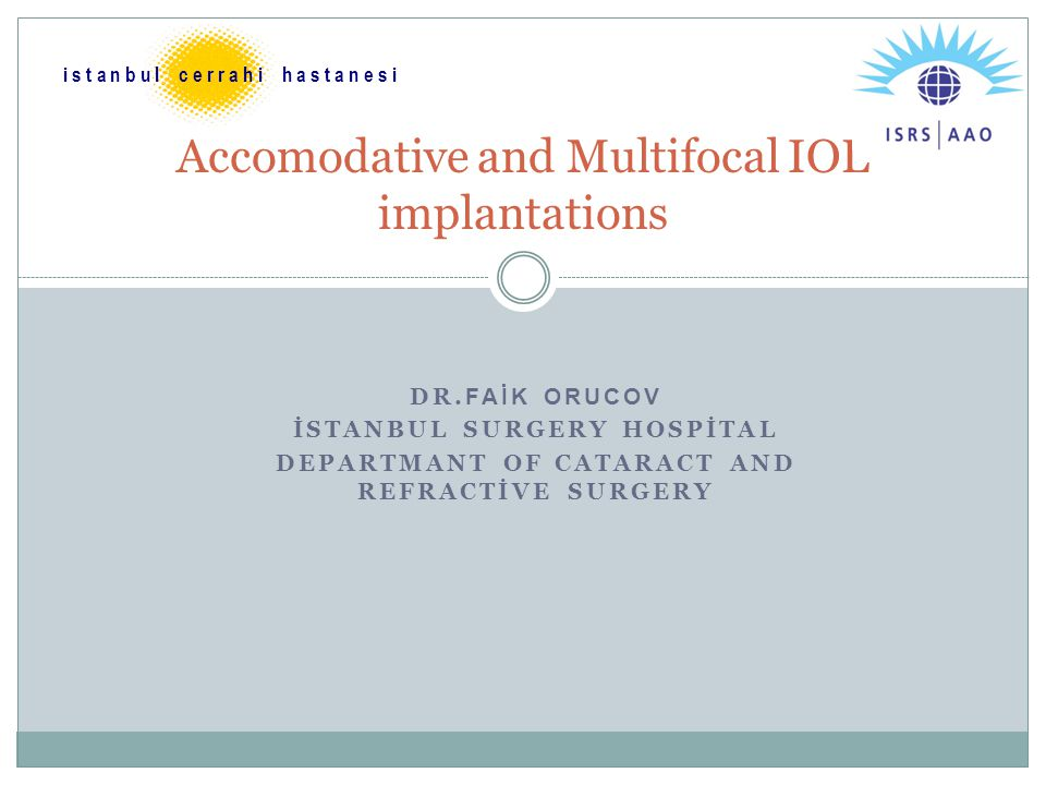 DR. FAİK ORUCOV İSTANBUL SURGERY HOSPİTAL DEPARTMANT OF CATARACT AND REFRACTİVE SURGERY Accomodative and Multifocal IOL implantations i s t a n b u l