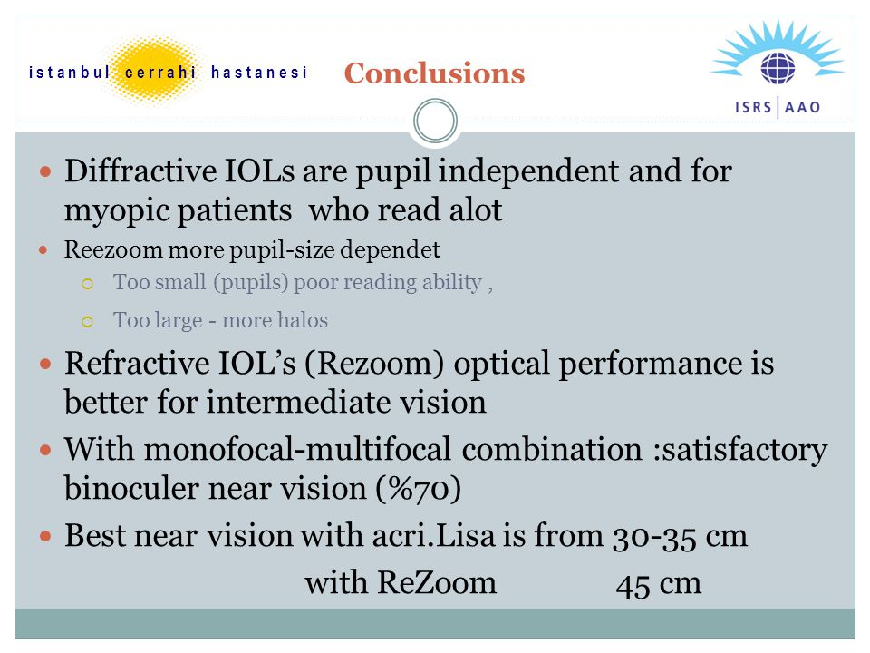 Conclusions Diffractive IOLs are pupil independent and for myopic patients who read alot Reezoom more pupil-size dependet  Too small (pupils) poor reading ability,  Too large - more halos Refractive IOL's (Rezoom) optical performance is better for intermediate vision With monofocal-multifocal combination :satisfactory binoculer near vision (%70) Best near vision with acri.Lisa is from 30-35 cm with ReZoom 45 cm i s t a n b u l c e r r a h i h a s t a n e s i