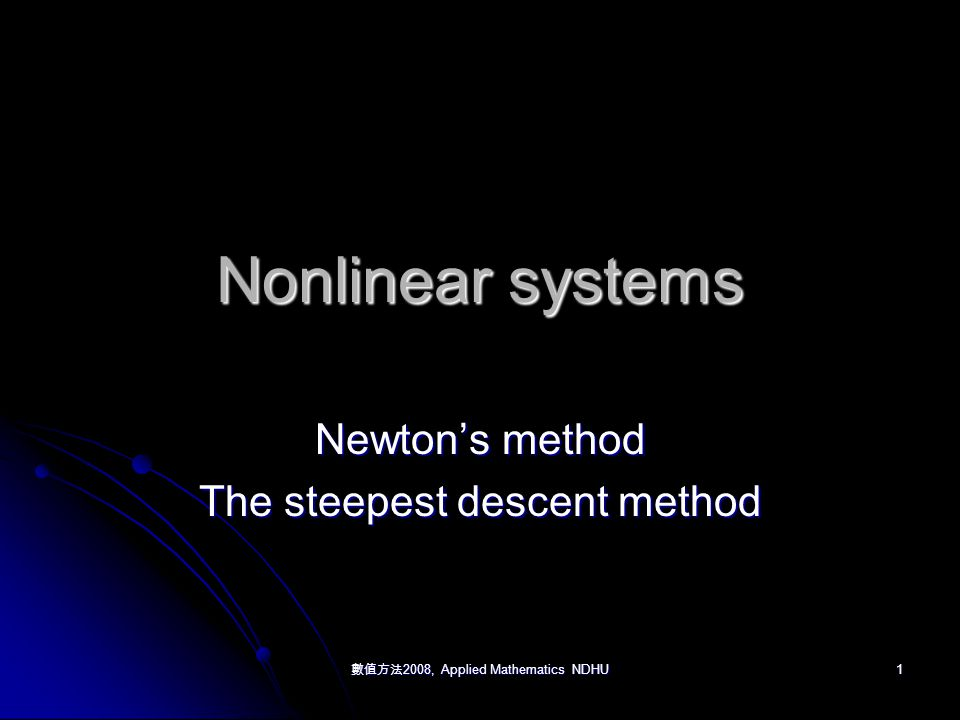 數值方法 2008, Applied Mathematics NDHU 1 Nonlinear systems Newton's method The steepest descent method