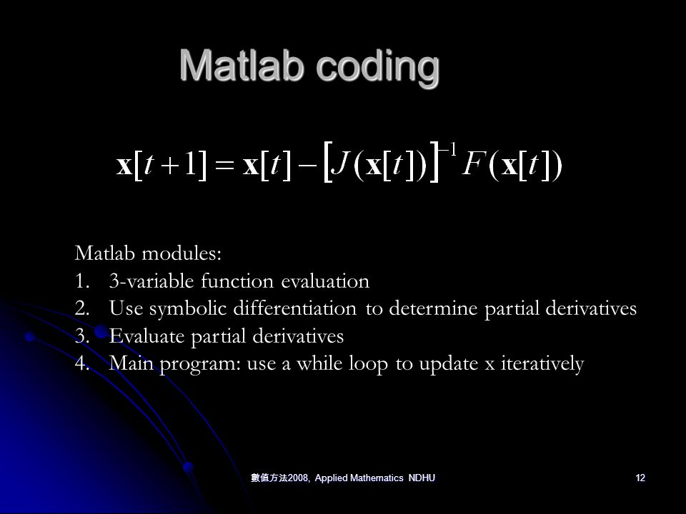 數值方法 2008, Applied Mathematics NDHU 12 Matlab coding Matlab modules: 1.3-variable function evaluation 2.Use symbolic differentiation to determine partial derivatives 3.Evaluate partial derivatives 4.Main program: use a while loop to update x iteratively
