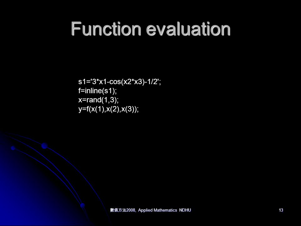 數值方法 2008, Applied Mathematics NDHU 13 Function evaluation s1= 3*x1-cos(x2*x3)-1/2 ; f=inline(s1); x=rand(1,3); y=f(x(1),x(2),x(3));