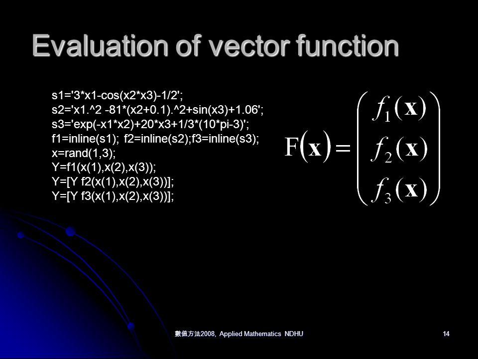 數值方法 2008, Applied Mathematics NDHU 14 Evaluation of vector function s1= 3*x1-cos(x2*x3)-1/2 ; s2= x1.^2 -81*(x2+0.1).^2+sin(x3)+1.06 ; s3= exp(-x1*x2)+20*x3+1/3*(10*pi-3) ; f1=inline(s1); f2=inline(s2);f3=inline(s3); x=rand(1,3); Y=f1(x(1),x(2),x(3)); Y=[Y f2(x(1),x(2),x(3))]; Y=[Y f3(x(1),x(2),x(3))];