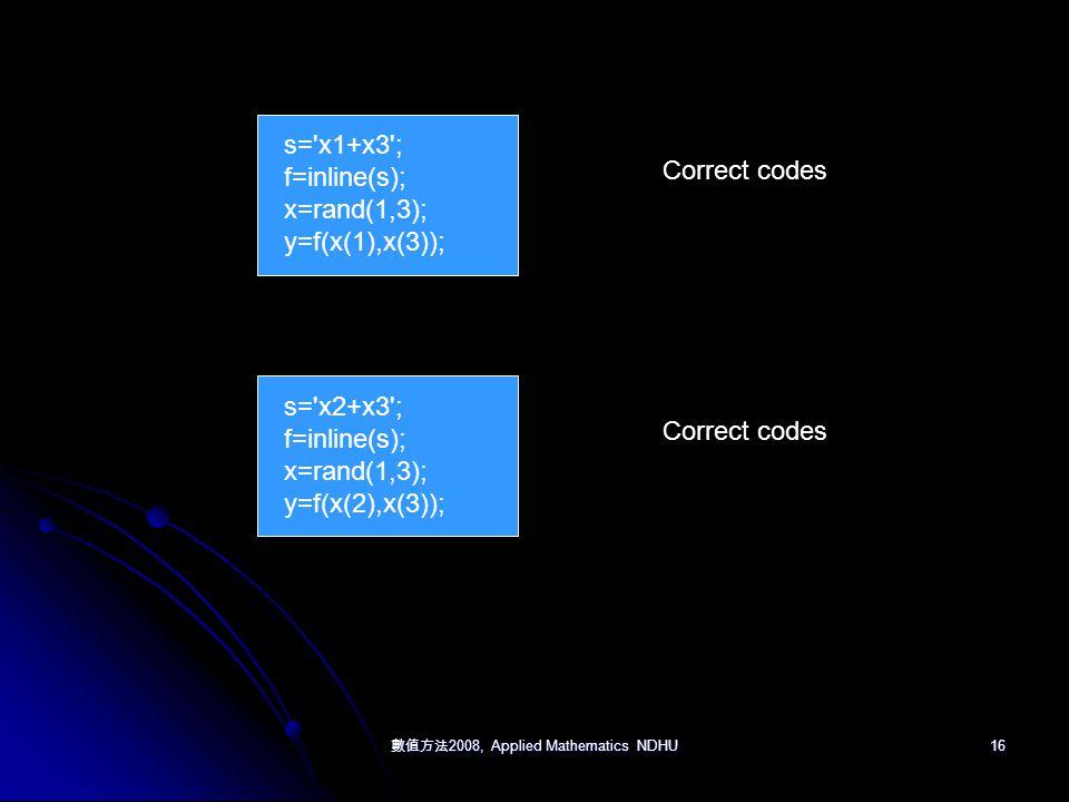 數值方法 2008, Applied Mathematics NDHU 16 s= x1+x3 ; f=inline(s); x=rand(1,3); y=f(x(1),x(3)); Correct codes s= x2+x3 ; f=inline(s); x=rand(1,3); y=f(x(2),x(3)); Correct codes