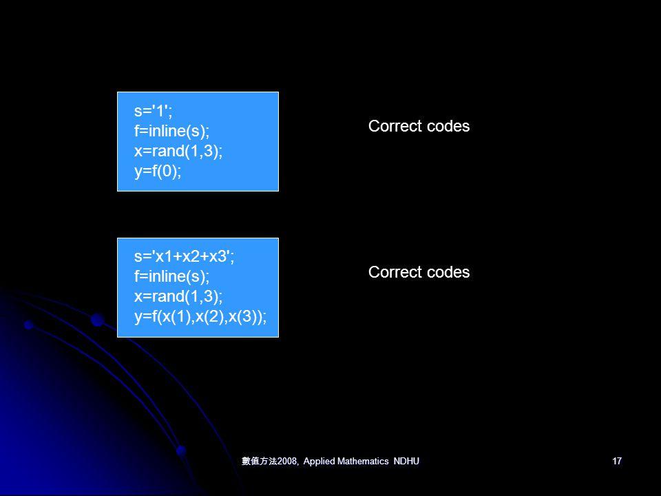 數值方法 2008, Applied Mathematics NDHU 17 s= 1 ; f=inline(s); x=rand(1,3); y=f(0); Correct codes s= x1+x2+x3 ; f=inline(s); x=rand(1,3); y=f(x(1),x(2),x(3)); Correct codes