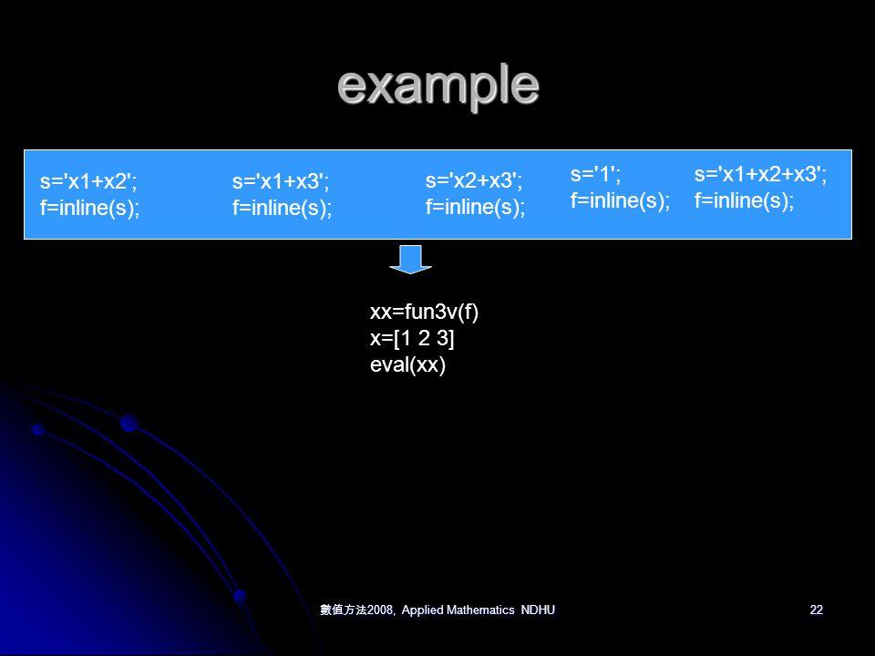 數值方法 2008, Applied Mathematics NDHU 22 example s= x1+x2 ; f=inline(s); s= x1+x3 ; f=inline(s); s= x2+x3 ; f=inline(s); s= 1 ; f=inline(s); s= x1+x2+x3 ; f=inline(s); xx=fun3v(f) x=[1 2 3] eval(xx)
