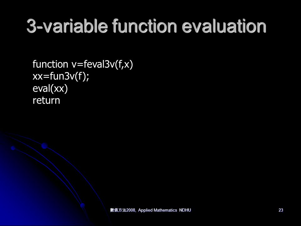 數值方法 2008, Applied Mathematics NDHU 23 3-variable function evaluation function v=feval3v(f,x) xx=fun3v(f); eval(xx) return