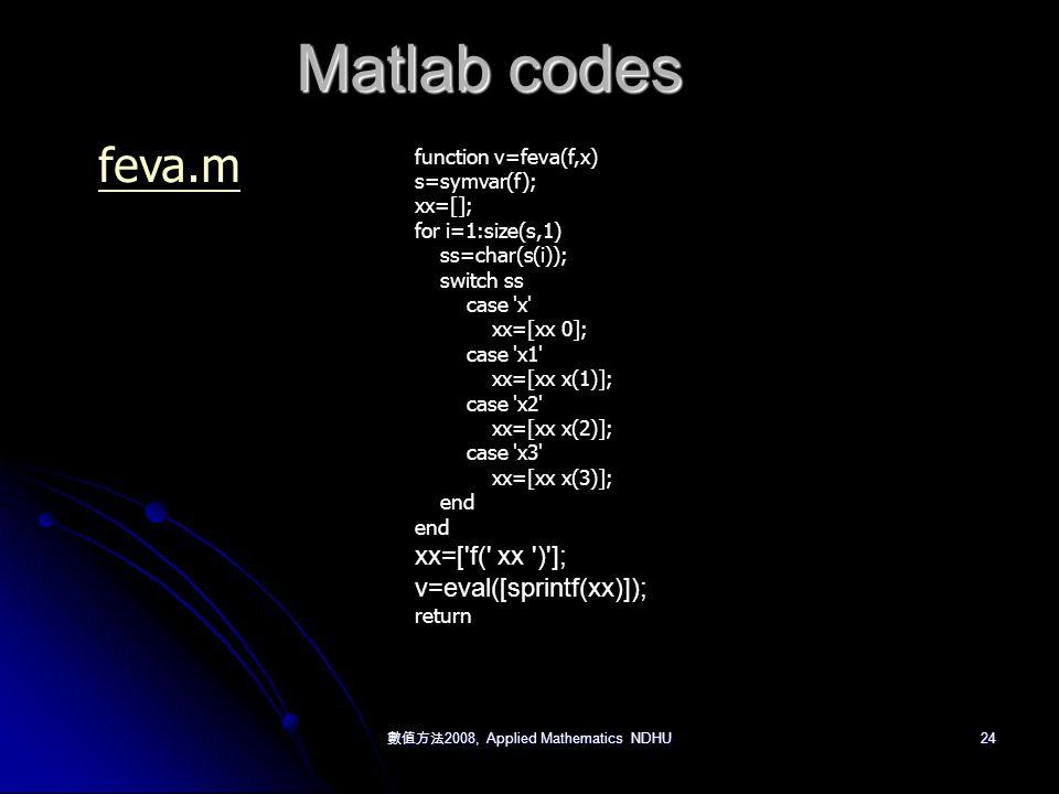 數值方法 2008, Applied Mathematics NDHU 24 Matlab codes function v=feva(f,x) s=symvar(f); xx=[]; for i=1:size(s,1) ss=char(s(i)); switch ss case x xx=[xx 0]; case x1 xx=[xx x(1)]; case x2 xx=[xx x(2)]; case x3 xx=[xx x(3)]; end xx=[ f( xx ) ]; v=eval([sprintf(xx)]); return feva.m