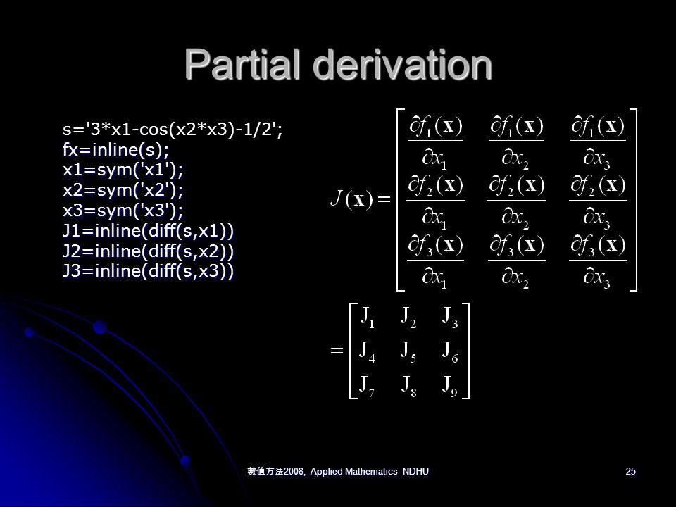 數值方法 2008, Applied Mathematics NDHU 25 Partial derivation s= 3*x1-cos(x2*x3)-1/2 ;fx=inline(s);x1=sym( x1 );x2=sym( x2 );x3=sym( x3 );J1=inline(diff(s,x1))J2=inline(diff(s,x2))J3=inline(diff(s,x3))
