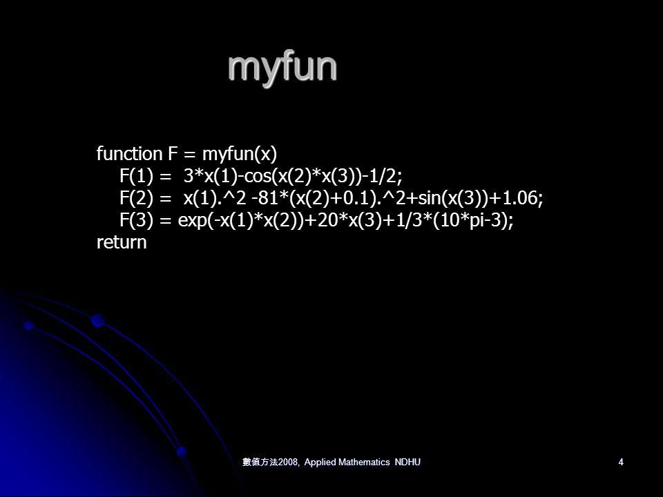 4 myfun function F = myfun(x) F(1) = 3*x(1)-cos(x(2)*x(3))-1/2; F(2) = x(1).^2 -81*(x(2)+0.1).^2+sin(x(3))+1.06; F(3) = exp(-x(1)*x(2))+20*x(3)+1/3*(10*pi-3); return
