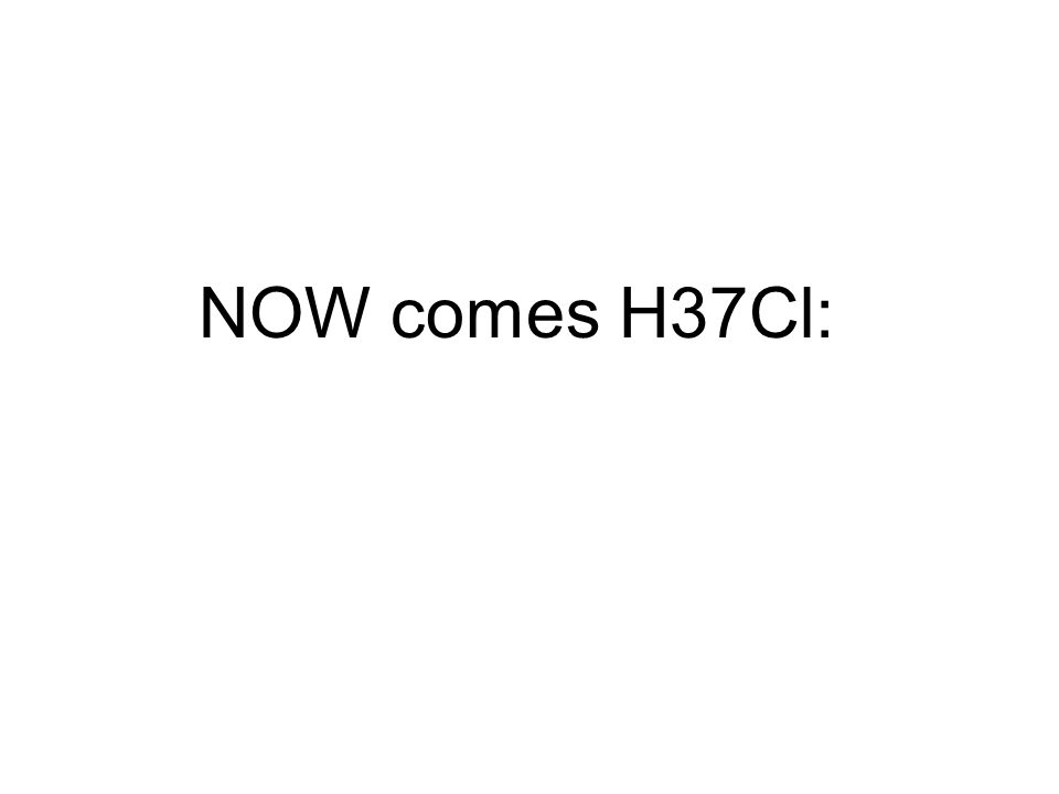 NOW comes H37Cl: