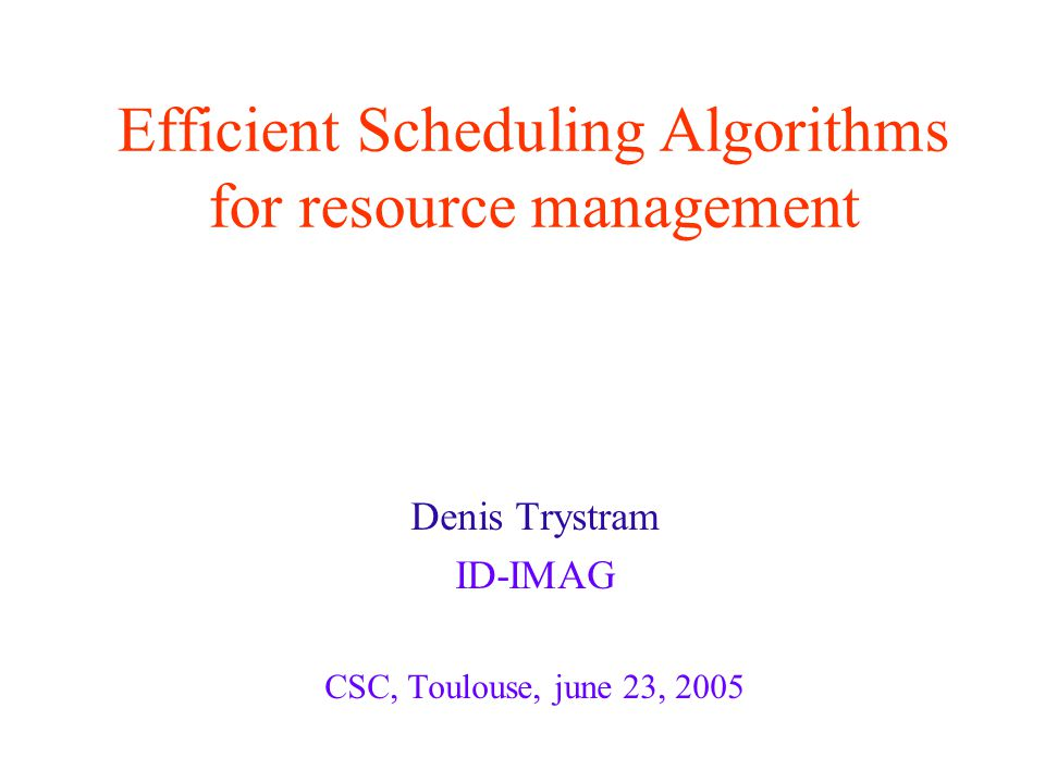 Efficient Scheduling Algorithms for resource management Denis Trystram ID-IMAG CSC, Toulouse, june 23, 2005