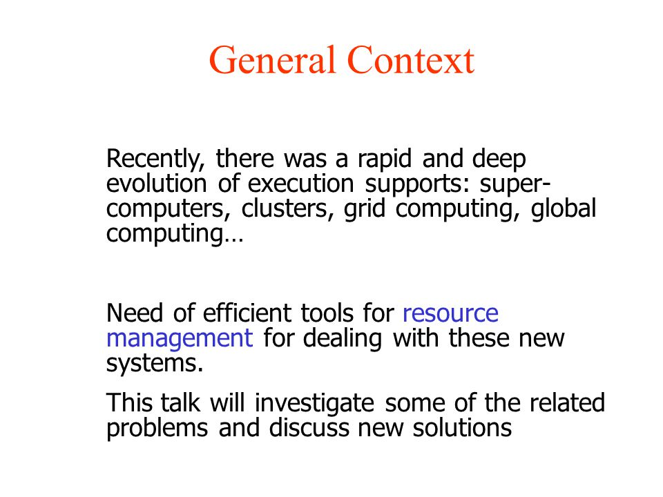 General Context Recently, there was a rapid and deep evolution of execution supports: super- computers, clusters, grid computing, global computing… Need of efficient tools for resource management for dealing with these new systems.