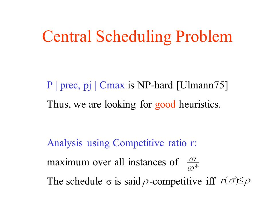 Central Scheduling Problem P | prec, pj | Cmax is NP-hard [Ulmann75] Thus, we are looking for good heuristics.