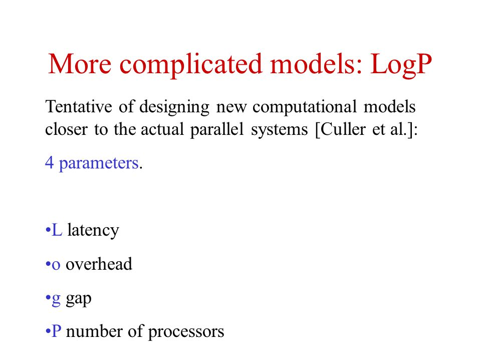 More complicated models: LogP Tentative of designing new computational models closer to the actual parallel systems [Culler et al.]: 4 parameters. L l