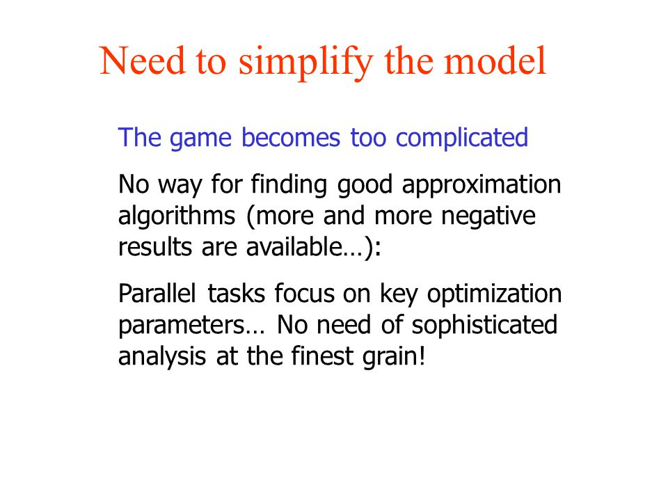 Need to simplify the model The game becomes too complicated No way for finding good approximation algorithms (more and more negative results are available…): Parallel tasks focus on key optimization parameters… No need of sophisticated analysis at the finest grain!