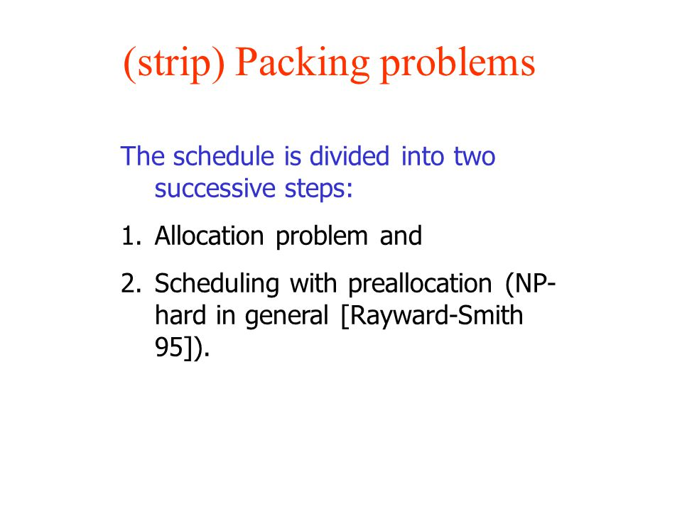(strip) Packing problems The schedule is divided into two successive steps: 1.Allocation problem and 2.Scheduling with preallocation (NP- hard in gene