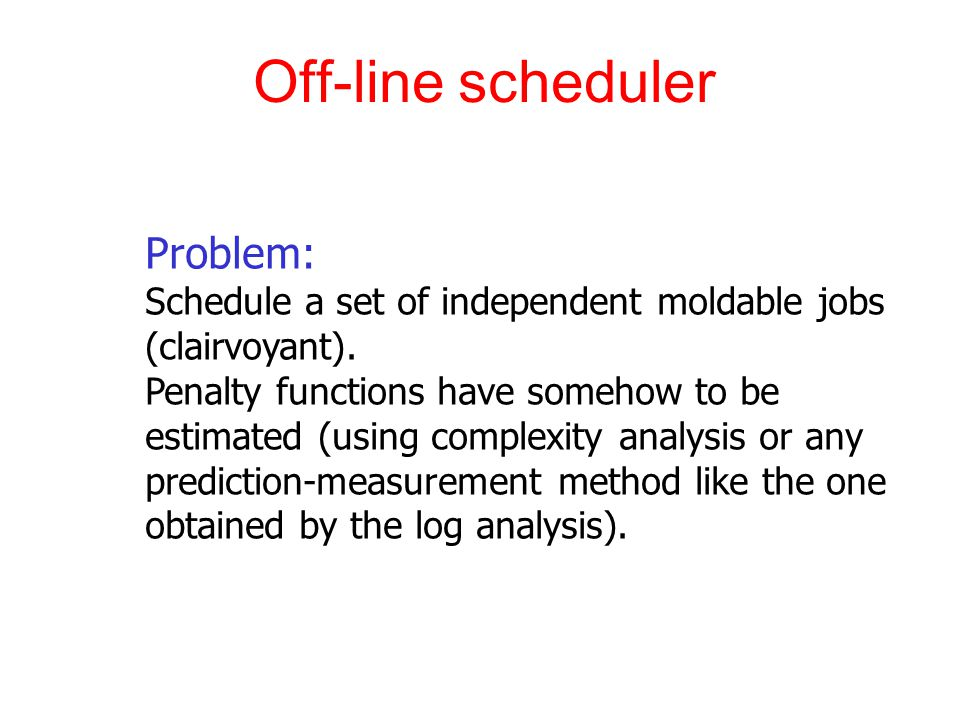 Off-line scheduler Problem: Schedule a set of independent moldable jobs (clairvoyant).