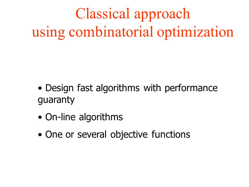 Classical approach using combinatorial optimization Design fast algorithms with performance guaranty On-line algorithms One or several objective functions