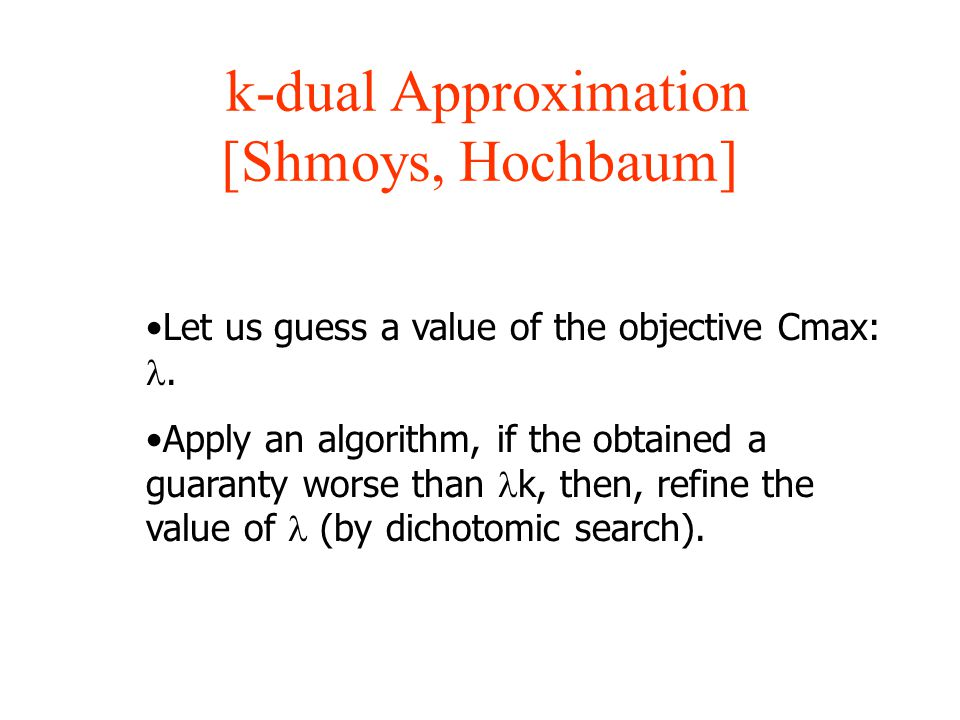 k-dual Approximation [Shmoys, Hochbaum] Let us guess a value of the objective Cmax:. Apply an algorithm, if the obtained a guaranty worse than k, then