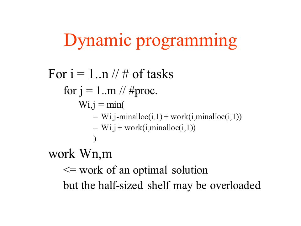Dynamic programming For i = 1..n // # of tasks for j = 1..m // #proc. Wi,j = min( –Wi,j-minalloc(i,1) + work(i,minalloc(i,1)) –Wi,j + work(i,minalloc(