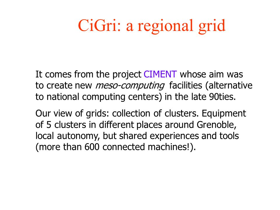 CiGri: a regional grid It comes from the project CIMENT whose aim was to create new meso-computing facilities (alternative to national computing cente