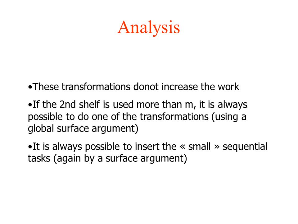 Analysis These transformations donot increase the work If the 2nd shelf is used more than m, it is always possible to do one of the transformations (using a global surface argument) It is always possible to insert the « small » sequential tasks (again by a surface argument)