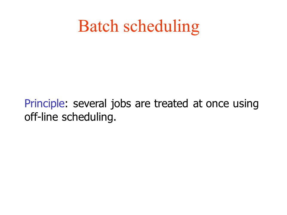 Batch scheduling Principle: several jobs are treated at once using off-line scheduling.