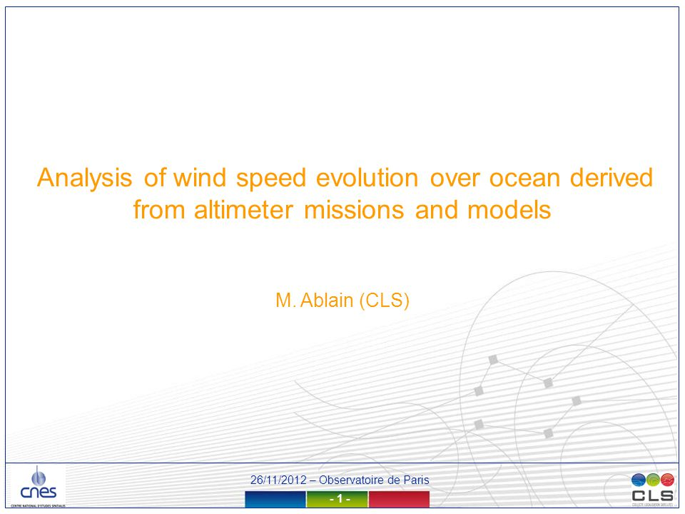 26/11/2012 – Observatoire de Paris - 12 - Ocean Wind speed stability over TOPEX/ERS-2 period We have also calculated global ocean wind speed differences from TOPEX and ERS-2 wind speed For TOPEX, we detect a jump (2004) and strong oscillations between 20 and 30 cm.s-1 between 1996 and 1999 and 2001 : a strong drift is finally observed (+2.8 cm.s-1/yr) For ERS-2, excepted a strong anomaly in 2001 (40 cm.s-1), differences are more stable and do not display patterns observed with TOPEX: a low negative drift is displayed.