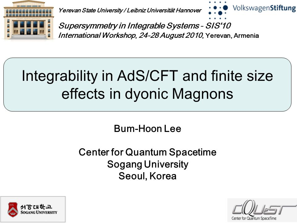 Yerevan State University / Leibniz Universität Hannover Supersymmetry in Integrable Systems - SIS 10 International Workshop, 24-28 August 2010, Yerevan, Armenia Bum-Hoon Lee Center for Quantum Spacetime Sogang University Seoul, Korea Integrability in AdS/CFT and finite size effects in dyonic Magnons