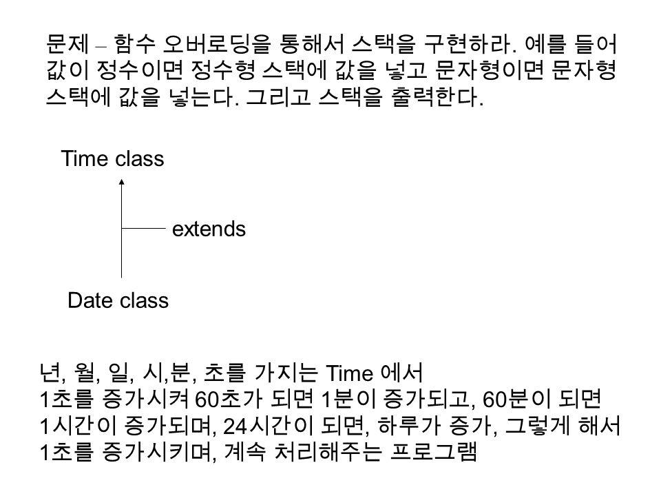 Time class Date class extends 년, 월, 일, 시, 분, 초를 가지는 Time 에서 1 초를 증가시켜 60 초가 되면 1 분이 증가되고, 60 분이 되면 1 시간이 증가되며, 24 시간이 되면, 하루가 증가, 그렇게 해서 1 초를 증가시키며, 계