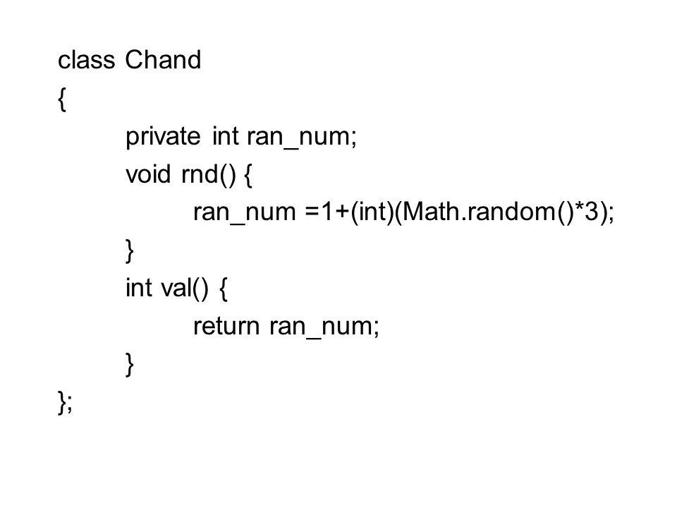 class Chand { private int ran_num; void rnd() { ran_num =1+(int)(Math.random()*3); } int val() { return ran_num; } };
