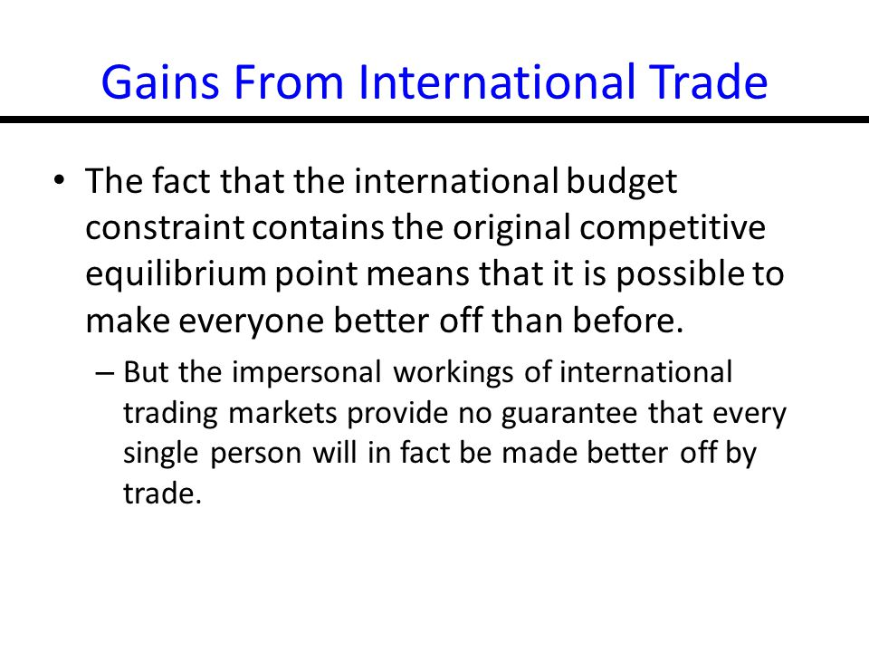 16-30 Gains From International Trade The fact that the international budget constraint contains the original competitive equilibrium point means that it is possible to make everyone better off than before.