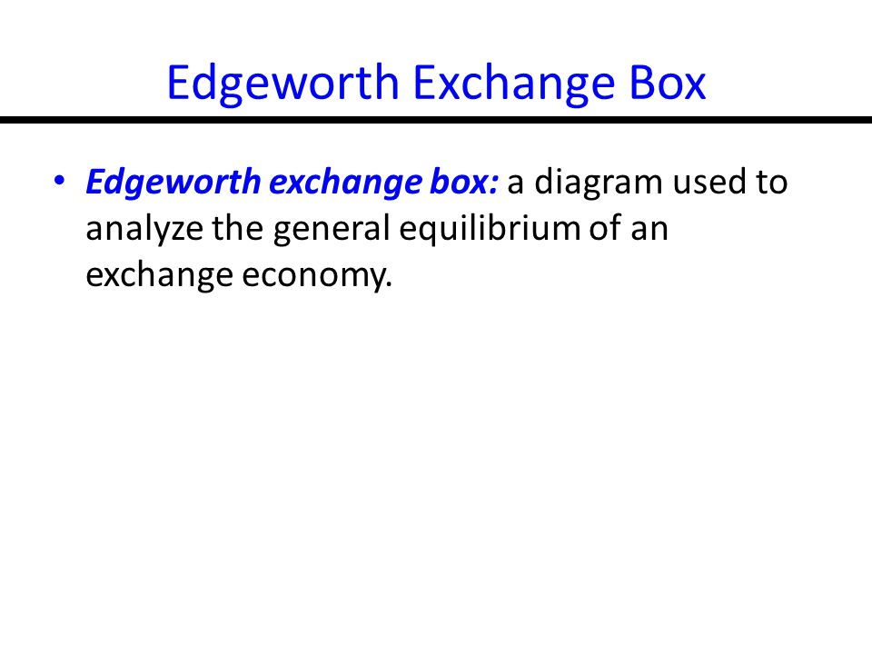 16-8 Edgeworth Exchange Box Edgeworth exchange box: a diagram used to analyze the general equilibrium of an exchange economy.