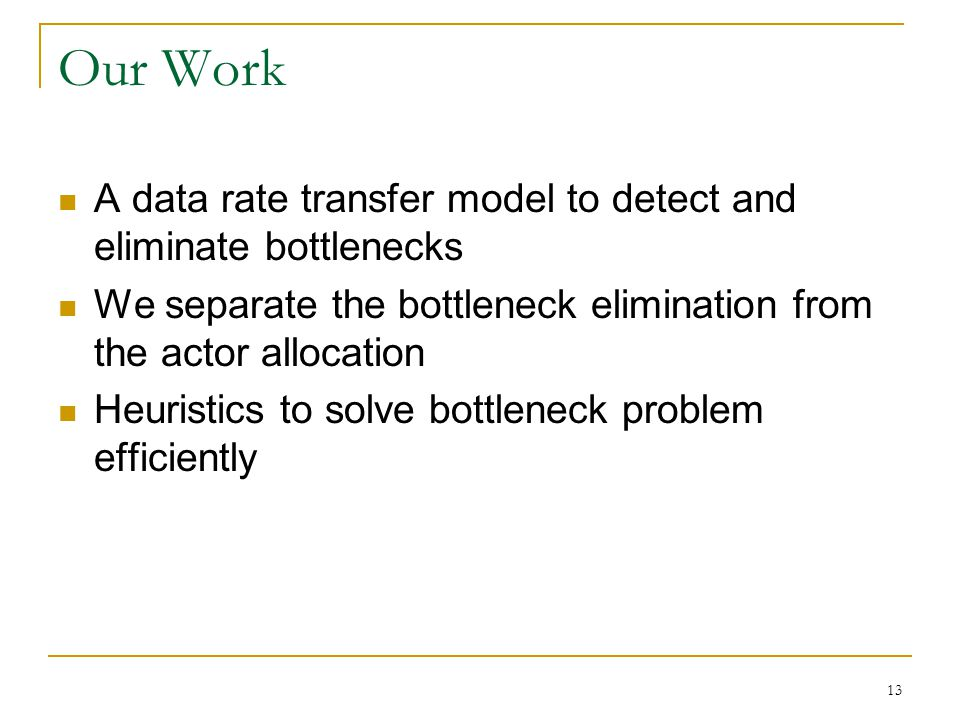 Our Work A data rate transfer model to detect and eliminate bottlenecks We separate the bottleneck elimination from the actor allocation Heuristics to solve bottleneck problem efficiently 13