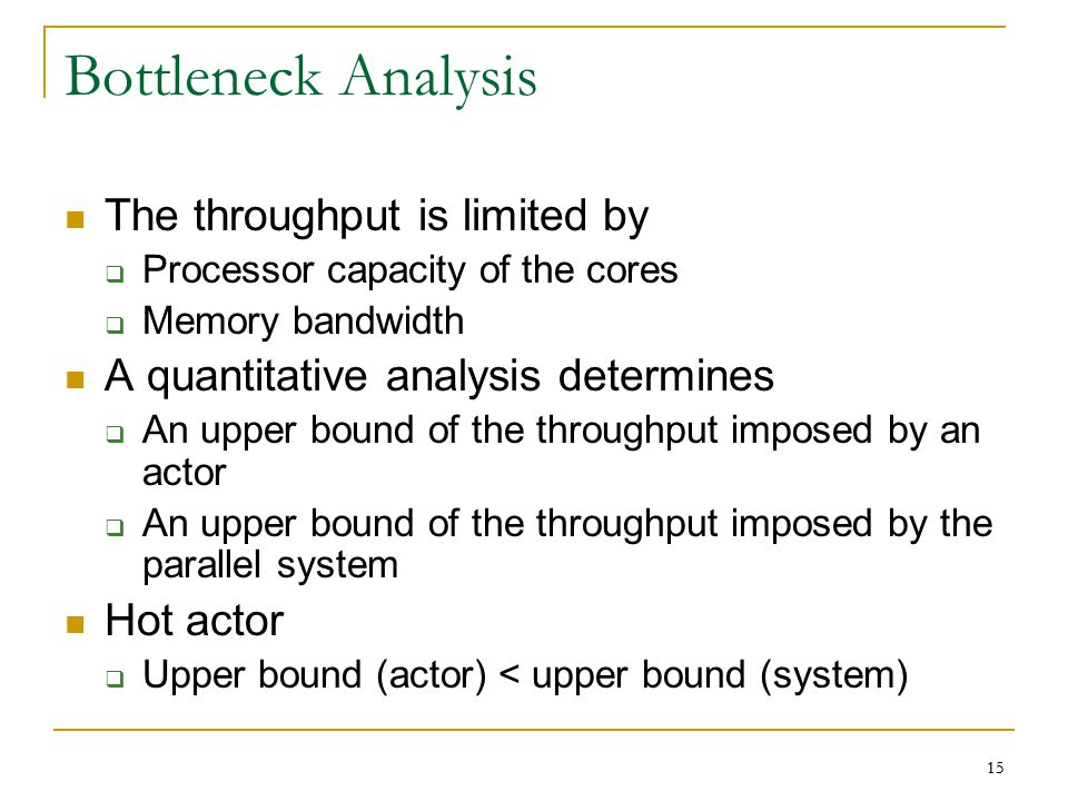 15 Bottleneck Analysis The throughput is limited by  Processor capacity of the cores  Memory bandwidth A quantitative analysis determines  An upper bound of the throughput imposed by an actor  An upper bound of the throughput imposed by the parallel system Hot actor  Upper bound (actor) < upper bound (system) 15
