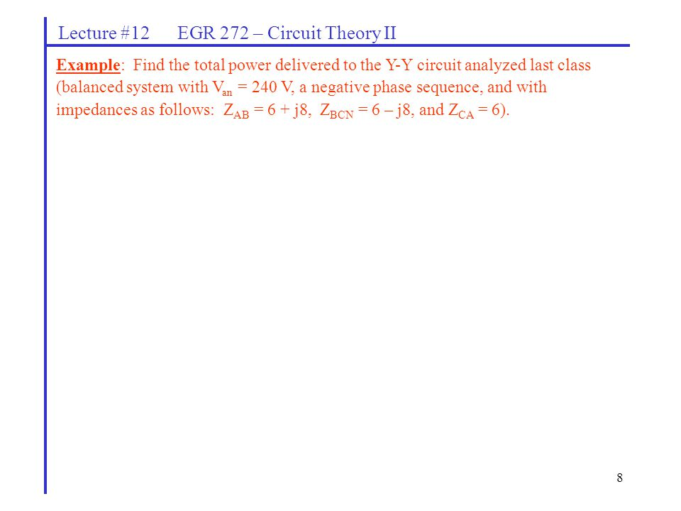 8 Lecture #12 EGR 272 – Circuit Theory II Example: Find the total power delivered to the Y-Y circuit analyzed last class (balanced system with V an =